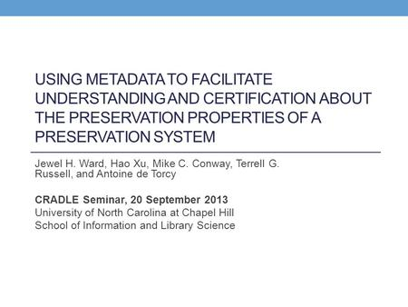 USING METADATA TO FACILITATE UNDERSTANDING AND CERTIFICATION ABOUT THE PRESERVATION PROPERTIES OF A PRESERVATION SYSTEM Jewel H. Ward, Hao Xu, Mike C.
