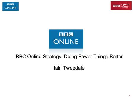 1 BBC Online Strategy: Doing Fewer Things Better Iain Tweedale.