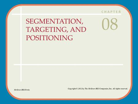 CHAPTER SEGMENTATION, TARGETING, AND POSITIONING 08 Copyright © 2012 by The McGraw-Hill Companies, Inc. All rights reserved. McGraw-Hill/Irwin.