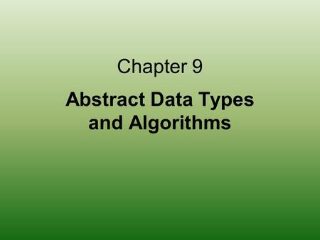 Chapter 9 Abstract Data Types and Algorithms. 2 Chapter Goals Define an abstract data type and discuss its role in algorithm development Distinguish between.