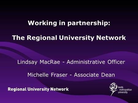 Working in partnership: The Regional University Network Lindsay MacRae - Administrative Officer Michelle Fraser - Associate Dean.