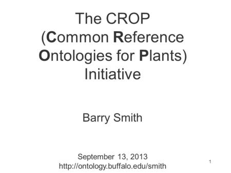 The CROP (Common Reference Ontologies for Plants) Initiative Barry Smith September 13, 2013  1.