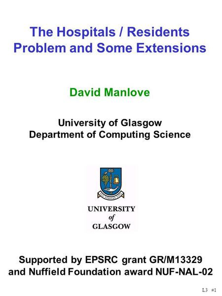 L3 #1 The Hospitals / Residents Problem and Some Extensions David Manlove University of Glasgow Department of Computing Science Supported by EPSRC grant.