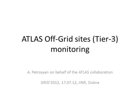 ATLAS Off-Grid sites (Tier-3) monitoring A. Petrosyan on behalf of the ATLAS collaboration GRID'2012, 17.07.12, JINR, Dubna.