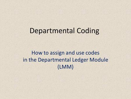 Departmental Coding How to assign and use codes in the Departmental Ledger Module (LMM)