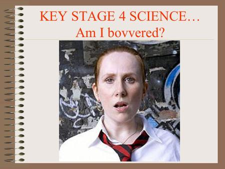 KEY STAGE 4 SCIENCE… Am I bovvered? 19/09/2015KS4 Sci.2 WELCOME TO KEY STAGE 4 SCIENCE Science is all around us.