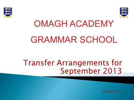 Transfer Arrangements for September 2013 29 May 2012 OMAGH ACADEMY GRAMMAR SCHOOL.
