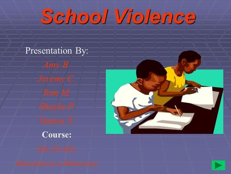 School Violence Presentation By: Amy B. Jeremy C. Tom M. Shayla P. Vanisa T. Course: ED 210 (02) Education in a Democracy.