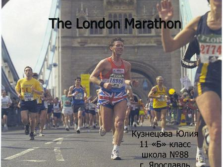 The London Marathon Кузнецова Юлия 11 «Б» класс школа №88 г. Ярославль.