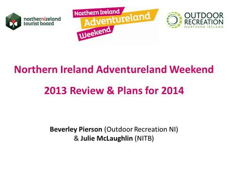 Northern Ireland Adventureland Weekend 2013 Review & Plans for 2014 Beverley Pierson (Outdoor Recreation NI) & Julie McLaughlin (NITB)