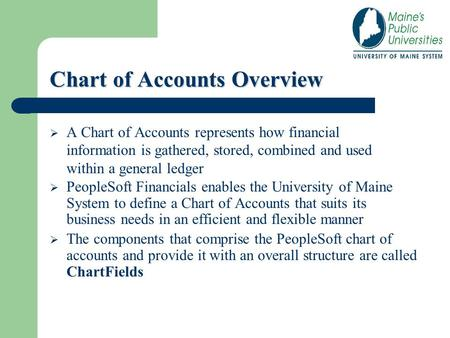 Chart of Accounts Overview  A Chart of Accounts represents how financial information is gathered, stored, combined and used within a general ledger 