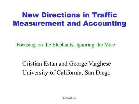 SIGCOMM 2002 New Directions in Traffic Measurement and Accounting Focusing on the Elephants, Ignoring the Mice Cristian Estan and George Varghese University.