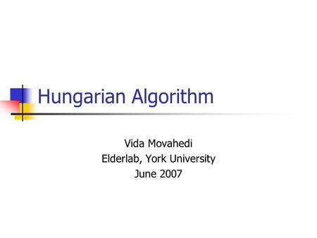Hungarian Algorithm Vida Movahedi Elderlab, York University June 2007.