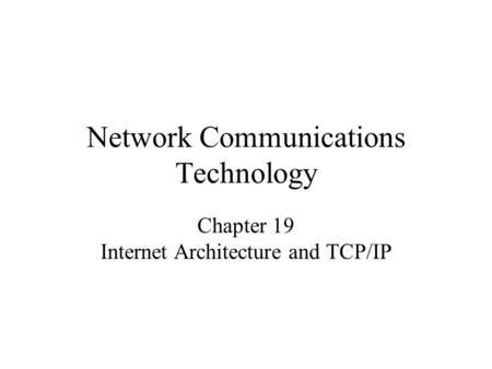 Network Communications Technology Chapter 19 Internet Architecture and TCP/IP.