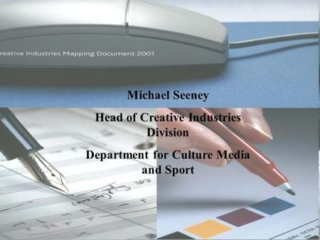 Michael Seeney Head of Creative Industries Division Department for Culture Media and Sport.