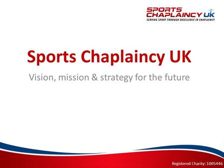 Registered Charity: 1005446 Sports Chaplaincy UK Vision, mission & strategy for the future.