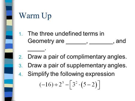 Warm Up 1. The three undefined terms in Geometry are ______, _______, and _____. 2. Draw a pair of complimentary angles. 3. Draw a pair of supplementary.
