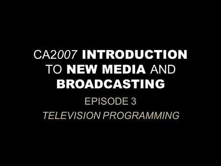 CA2007 INTRODUCTION TO NEW MEDIA AND BROADCASTING EPISODE 3 TELEVISION PROGRAMMING.