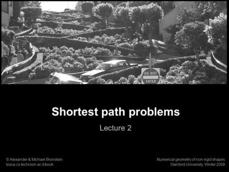 1 Numerical geometry of non-rigid shapes Shortest path problems Shortest path problems Lecture 2 © Alexander & Michael Bronstein tosca.cs.technion.ac.il/book.