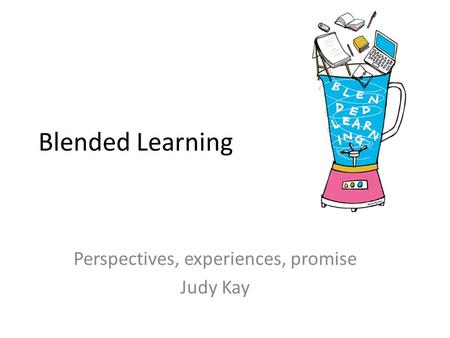 Blended Learning Perspectives, experiences, promise Judy Kay.