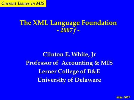 Skip 2007 Current Issues in MIS The XML Language Foundation - 2007 f - Clinton E. White, Jr Professor of Accounting & MIS Lerner College of B&E University.