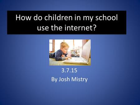 How do children in my school use the internet? 3.7.15 By Josh Mistry.