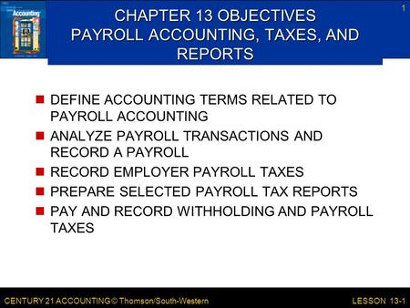 CENTURY 21 ACCOUNTING © Thomson/South-Western 1 LESSON 13-1 CHAPTER 13 OBJECTIVES PAYROLL ACCOUNTING, TAXES, AND REPORTS DEFINE ACCOUNTING TERMS RELATED.