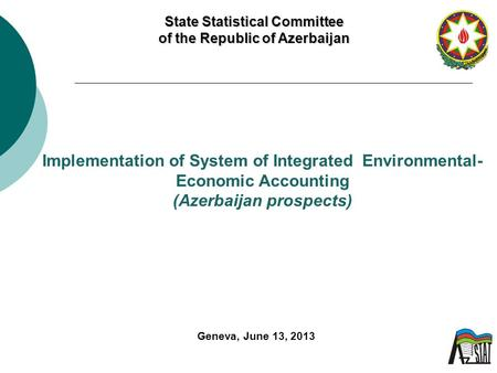 State Statistical Committee of the Republic of Azerbaijan Implementation of System of Integrated Environmental- Economic Accounting (Azerbaijan prospects)