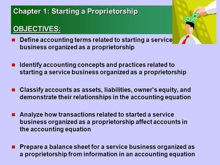 Chapter 1: Starting a Proprietorship OBJECTIVES: n Define accounting terms related to starting a service business organized as a proprietorship n Identify.
