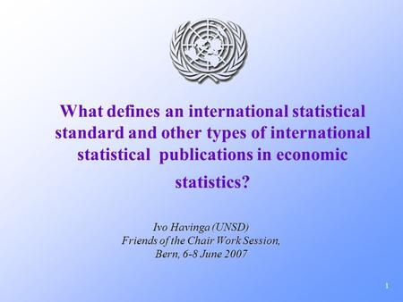 1 What defines an international statistical standard and other types of international statistical publications in economic statistics? Ivo Havinga (UNSD)