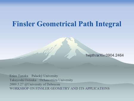 Finsler Geometrical Path Integral Erico Tanaka Palacký University Takayoshi Ootsuka Ochanomizu University of Debrecen WORKSHOP ON.