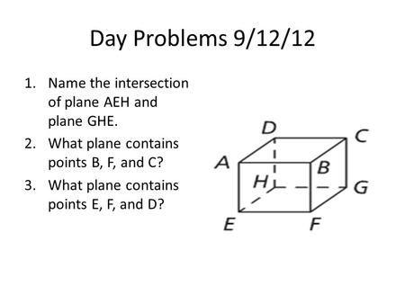 Day Problems 9/12/12 1.Name the intersection of plane AEH and plane GHE. 2.What plane contains points B, F, and C? 3.What plane contains points E, F, and.