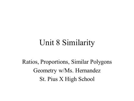 Unit 8 Similarity Ratios, Proportions, Similar Polygons Geometry w/Ms. Hernandez St. Pius X High School.