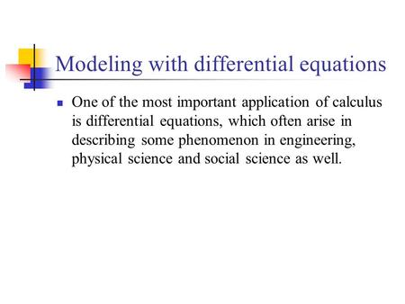 Modeling with differential equations One of the most important application of calculus is differential equations, which often arise in describing some.