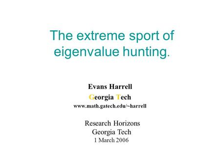 The extreme sport of eigenvalue hunting. Evans Harrell Georgia Tech www.math.gatech.edu/~harrell Research Horizons Georgia Tech 1 March 2006.