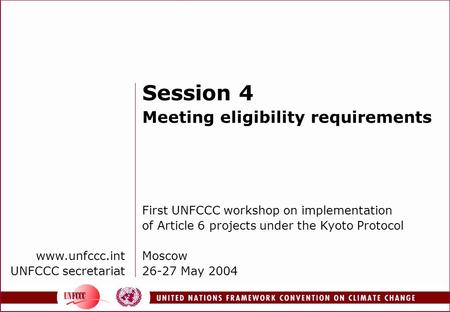 Www.unfccc.int UNFCCC secretariat Session 4 Meeting eligibility requirements First UNFCCC workshop on implementation of Article 6 projects under the Kyoto.