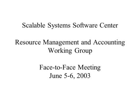 Scalable Systems Software Center Resource Management and Accounting Working Group Face-to-Face Meeting June 5-6, 2003.