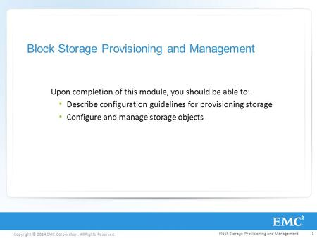 Copyright © 2014 EMC Corporation. All Rights Reserved. Block Storage Provisioning and Management Upon completion of this module, you should be able to: