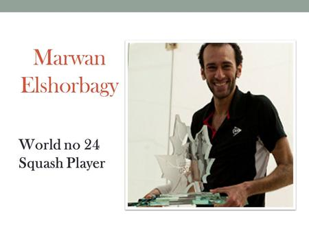 Marwan Elshorbagy World no 24 Squash Player. Career Successes Twice World Junior Champion (2011&2012) Only 3 rd player in the sport history to win it.