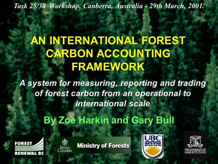 AN INTERNATIONAL FOREST CARBON ACCOUNTING FRAMEWORK By Zoe Harkin and Gary Bull Task 25/38 Workshop, Canberra, Australia - 29th March, 2001. A system for.