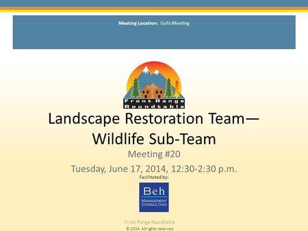 © 2014. All rights reserved. Front Range Roundtable Landscape Restoration Team— Wildlife Sub-Team Meeting #20 Tuesday, June 17, 2014, 12:30-2:30 p.m. Facilitated.