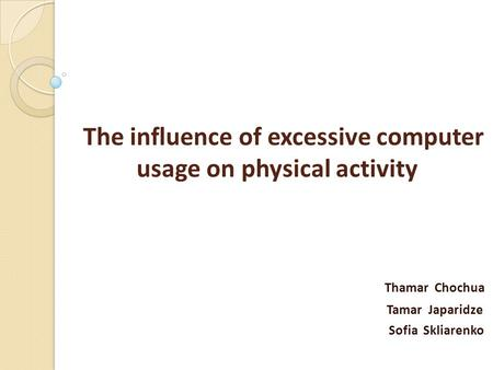 The influence of excessive computer usage on physical activity Thamar Chochua Tamar Japaridze Sofia Skliarenko.