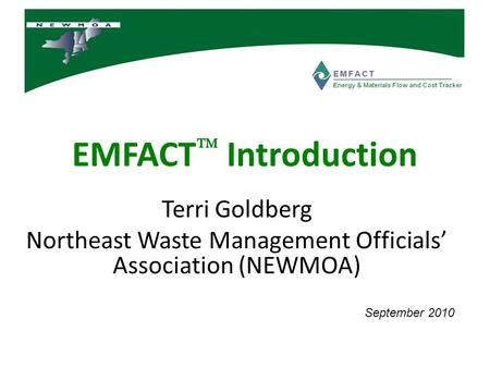 EMFACT  Introduction Terri Goldberg Northeast Waste Management Officials' Association (NEWMOA) September 2010.