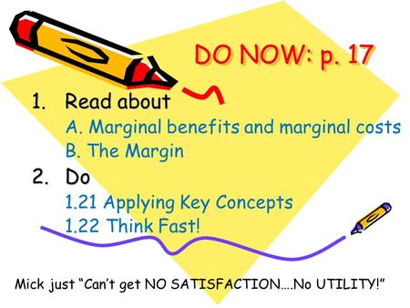 "DO NOW: p. 17 1.Read about A. Marginal benefits and marginal costs B. The Margin 2.Do 1.21 Applying Key Concepts 1.22 Think Fast! Mick just ""Can't get."