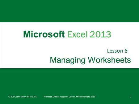 Managing WorksheetsManaging Worksheets Lesson 8 © 2014, John Wiley & Sons, Inc.Microsoft Official Academic Course, Microsoft Word 20131 Microsoft Excel.
