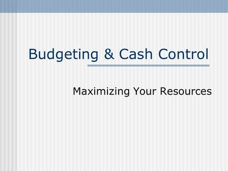 Budgeting & Cash Control Maximizing Your Resources.