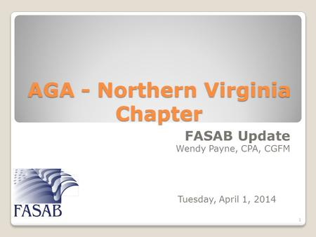 AGA - Northern Virginia Chapter FASAB Update Wendy Payne, CPA, CGFM 1 Tuesday, April 1, 2014.
