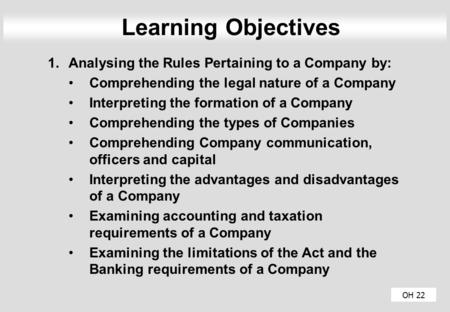OH 22 Learning Objectives 1.Analysing the Rules Pertaining to a Company by: Comprehending the legal nature of a Company Interpreting the formation of a.