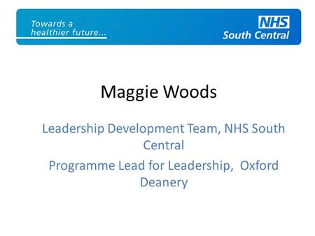 Maggie Woods Leadership Development Team, NHS South Central Programme Lead for Leadership, Oxford Deanery.