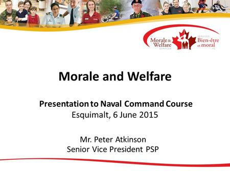 Morale and Welfare Presentation to Naval Command Course Esquimalt, 6 June 2015 Mr. Peter Atkinson Senior Vice President PSP.